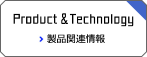 Product&Technology 製品関連情報
