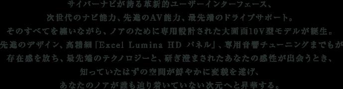 サイバーナビが誇る革新的ユーザーインターフェース、次世代のナビ能力、先進のAV能力、最先端のドライブサポート。そのすべてを纏いながら、ノアのために専用設計された大画面10V型モデルが誕生。先進のデザイン、高精細「Excel Lumina HD パネル」、専用音響チューニングまでもが存在感を放ち、最先端のテクノロジーと、研ぎ澄まされたあなたの感性が出会うとき、知っていたはずの空間が鮮やかに変貌を遂げ、あなたのノアが誰も辿り着いていない次元へと昇華する。