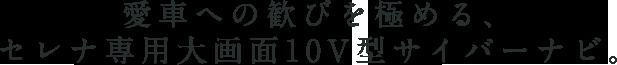 愛車への歓びを極める、 セレナ専用大画面10V型サイバーナビ。