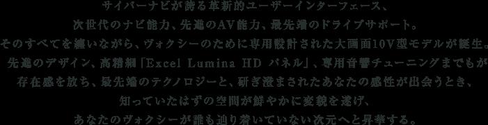 サイバーナビが誇る革新的ユーザーインターフェース、次世代のナビ能力、先進のAV能力、最先端のドライブサポート。そのすべてを纏いながら、ヴォクシーのために専用設計された大画面10V型モデルが誕生。先進のデザイン、高精細「Excel Lumina HD パネル」、専用音響チューニングまでもが存在感を放ち、最先端のテクノロジーと、研ぎ澄まされたあなたの感性が出会うとき、知っていたはずの空間が鮮やかに変貌を遂げ、あなたのヴォクシーが誰も辿り着いていない次元へと昇華する。