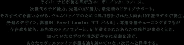 サイバーナビが誇る革新的ユーザーインターフェース、次世代のナビ能力、先進のAV能力、最先端のドライブサポート。そのすべてを纏いながら、ヴェルファイアのために専用設計された大画面10V型モデルが誕生。先進のデザイン、高精細「Excel Lumina HD パネル」、専用音響チューニングまでもが存在感を放ち、最先端のテクノロジーと、研ぎ澄まされたあなたの感性が出会うとき、知っていたはずの空間が鮮やかに変貌を遂げ、あなたのヴェルファイアが誰も辿り着いていない次元へと昇華する。
