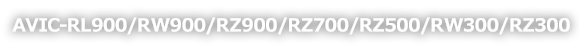 AVIC-RL900/RW900/RZ900/RZ700/RZ500/RW300/RZ300