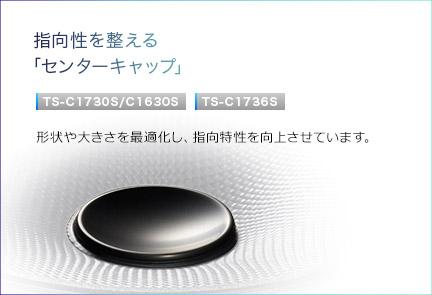 指向性を整える「センターキャップ」TS-C1730S/C1630S・TS-C1736S。形状や大きさを最適化し、指向特性を向上させています。