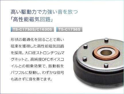 高い駆動力で力強い音を放つ「高性能磁気回路」。TS-C1730S/C1630S・TS-C1736S。形状の最適化を図ることで高い磁束を獲得した高性能磁気回路を採用。大口径ストロンチウムマグネットと、高純度OFCボイスコイルとの相乗効果で、振動板をパワフルに駆動し、わずかな信号も逃さずに音を奏でます。