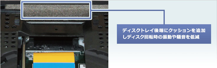 ディスクトレイ後端にクッションを追加しディスク回転時の振動や騒音を低減